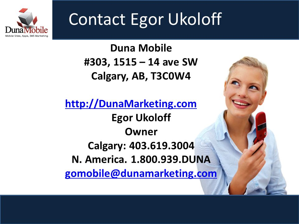 Contact Egor Ukoloff Duna Mobile #303, 1515 – 14 ave SW Calgary, AB, T3C0W4 http://DunaMarketing.com Egor Ukoloff Owner Calgary: 403.619.3004 N.