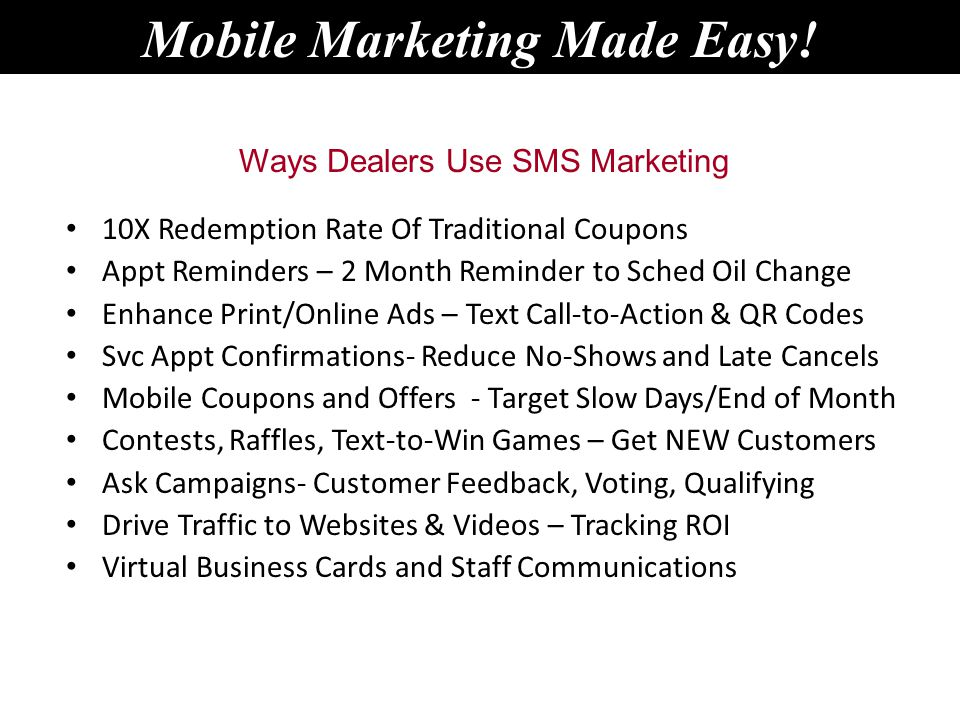 10X Redemption Rate Of Traditional Coupons Appt Reminders – 2 Month Reminder to Sched Oil Change Enhance Print/Online Ads – Text Call-to-Action & QR Codes Svc Appt Confirmations- Reduce No-Shows and Late Cancels Mobile Coupons and Offers - Target Slow Days/End of Month Contests, Raffles, Text-to-Win Games – Get NEW Customers Ask Campaigns- Customer Feedback, Voting, Qualifying Drive Traffic to Websites & Videos – Tracking ROI Virtual Business Cards and Staff Communications Ways Dealers Use SMS Marketing Mobile Marketing Made Easy!