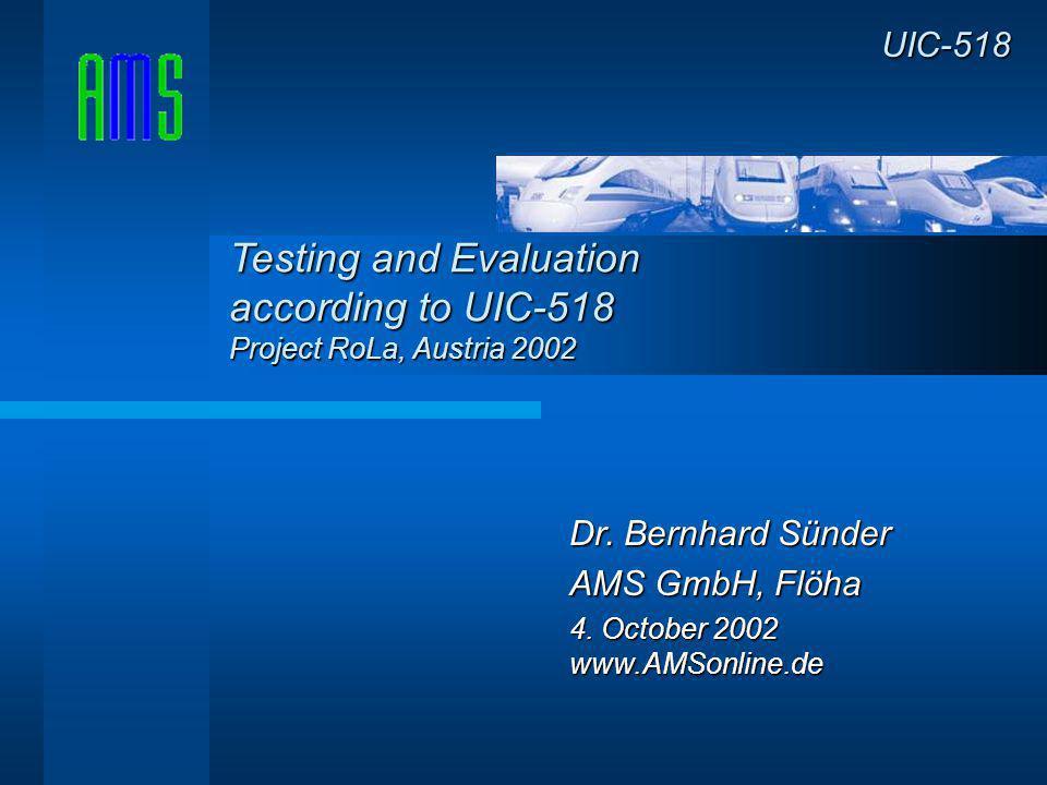 Dr. Bernhard Sünder AMS GmbH, Flöha 4. October 2002 www.AMSonline.de UIC-518 Testing and Evaluation according to UIC-518 Project RoLa, Austria 2002