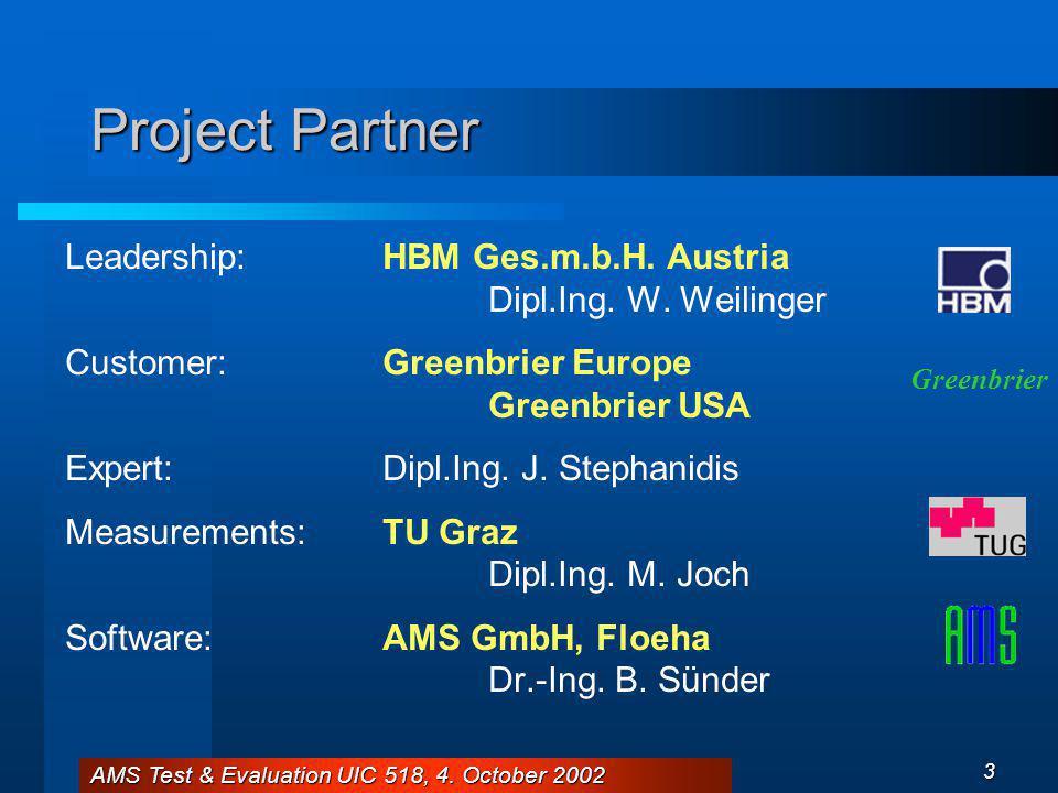 AMS Test & Evaluation UIC 518, 4. October 2002 3 Project Partner Leadership:HBM Ges.m.b.H. Austria Dipl.Ing. W. Weilinger Customer:Greenbrier Europe G