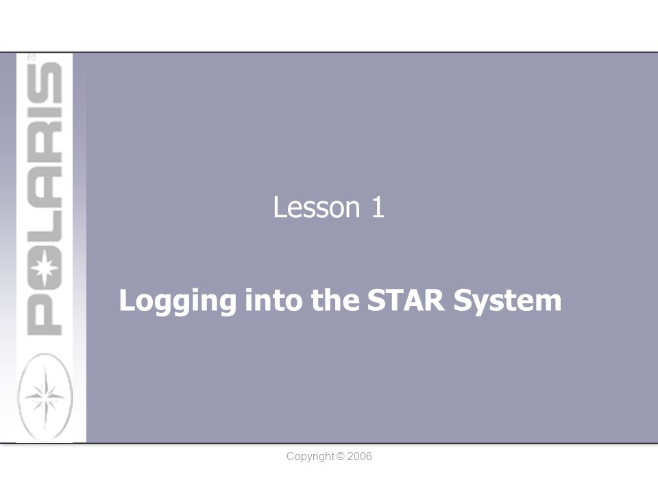 Copyright © 2006 Lesson 1: Logging into the STAR System Go to the Polaris Supplier Information System www.polarissuppliers.comwww.polarissuppliers.com Click on STAR System in the Doing Business section