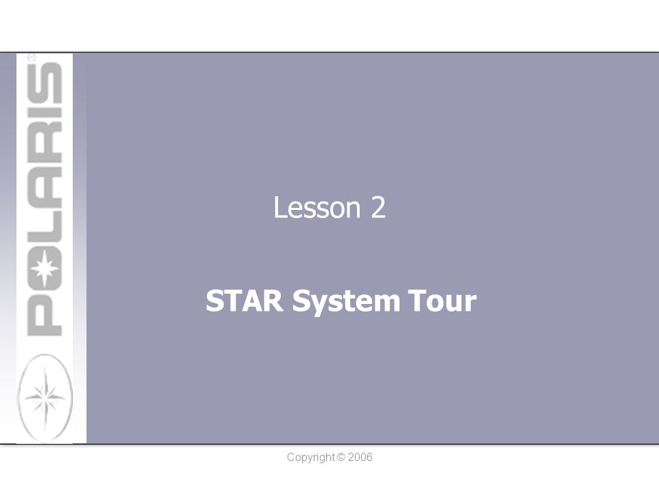 Copyright © 2006 Lesson 2: STAR System Tour After logging in (by following the steps in Lesson 1), you are brought into the Polaris STAR System.