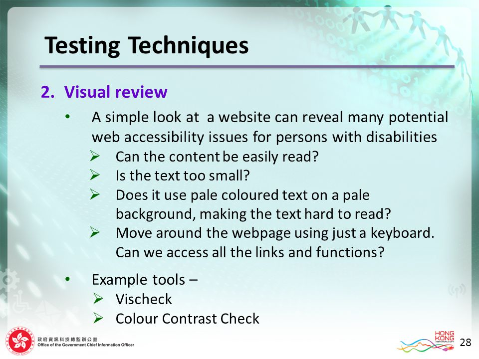 Testing Techniques 2.Visual review A simple look at a website can reveal many potential web accessibility issues for persons with disabilities Can the content be easily read.