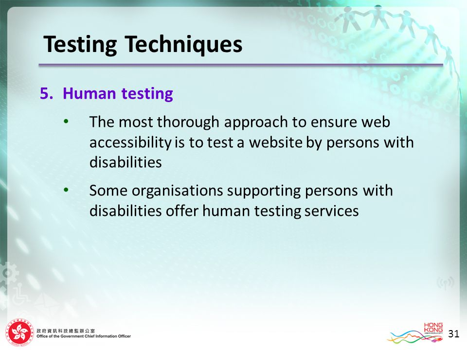 Testing Techniques 5.Human testing The most thorough approach to ensure web accessibility is to test a website by persons with disabilities Some organisations supporting persons with disabilities offer human testing services 31