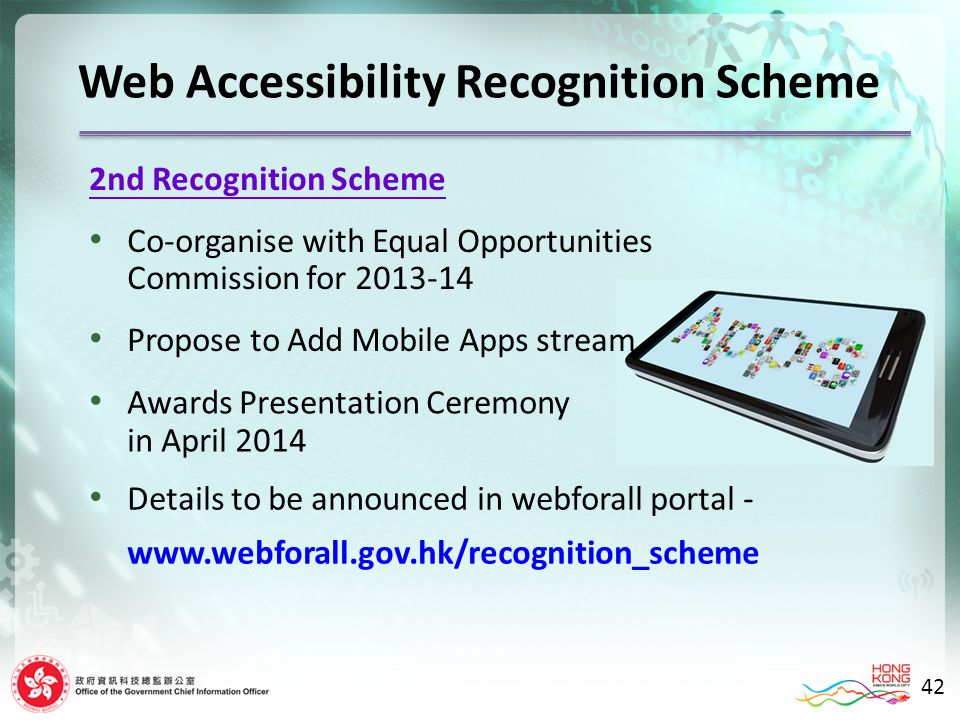 2nd Recognition Scheme Co-organise with Equal Opportunities Commission for 2013-14 Propose to Add Mobile Apps stream Web Accessibility Recognition Scheme Awards Presentation Ceremony in April 2014 Details to be announced in webforall portal - www.webforall.gov.hk/recognition_scheme 42