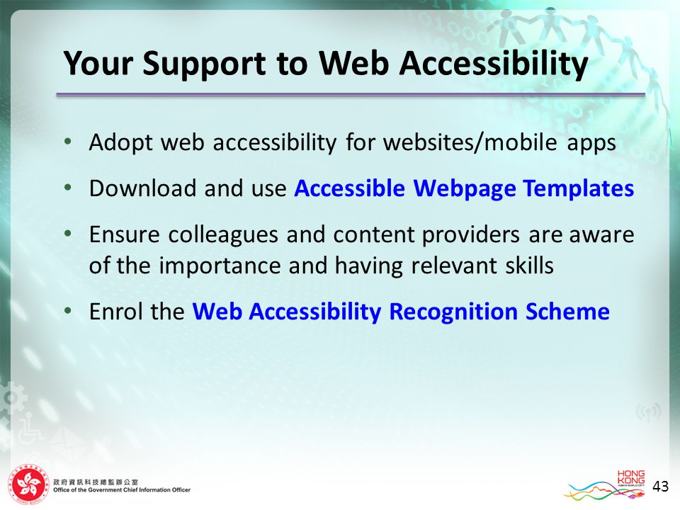 Your Support to Web Accessibility Adopt web accessibility for websites/mobile apps Download and use Accessible Webpage Templates Ensure colleagues and content providers are aware of the importance and having relevant skills Enrol the Web Accessibility Recognition Scheme 43