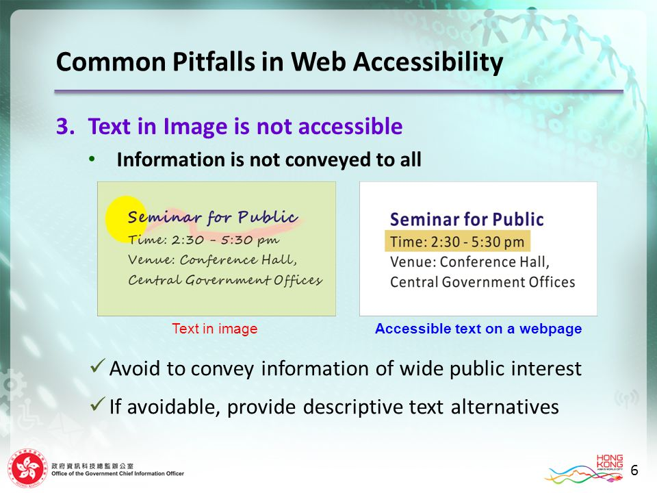 3.Text in Image is not accessible Information is not conveyed to all 6 Text in imageAccessible text on a webpage Avoid to convey information of wide public interest If avoidable, provide descriptive text alternatives Common Pitfalls in Web Accessibility