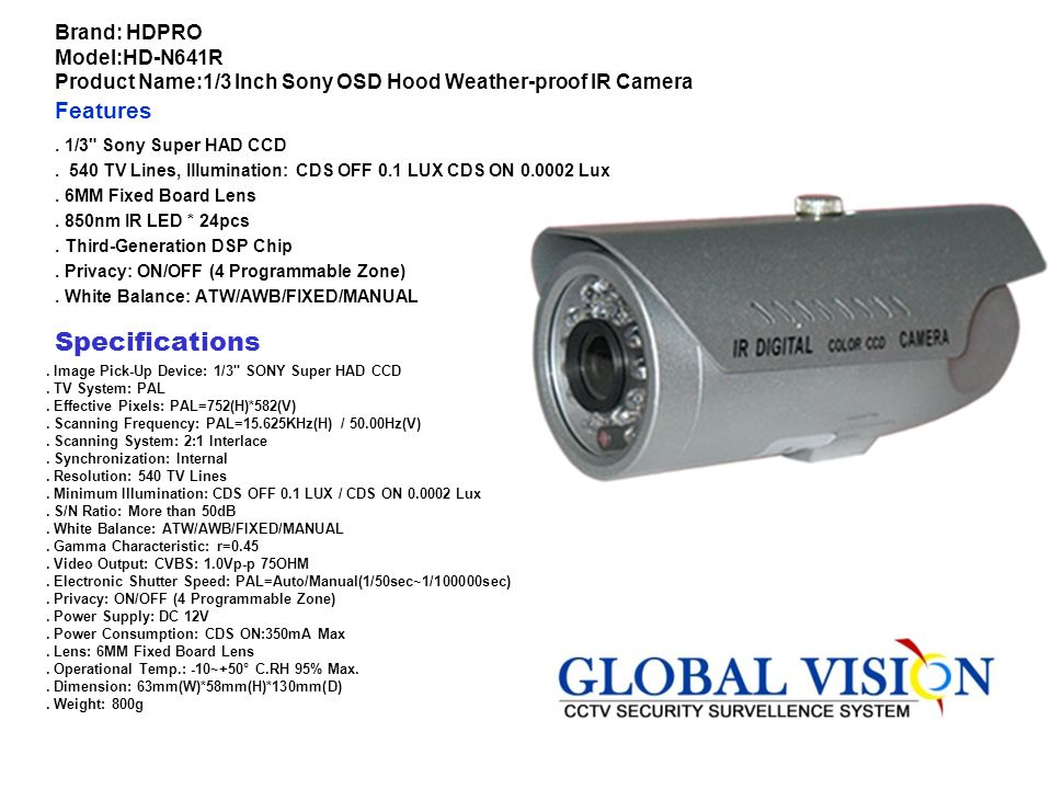 Brand: HDPRO Model:HD-D577TDN Product Name:1/3 Inch Sony Super HAD 3 OSD Hood True D/N IR Camera Features. 1/3 Inch Sony Super HAD CCD. Hood True D/N