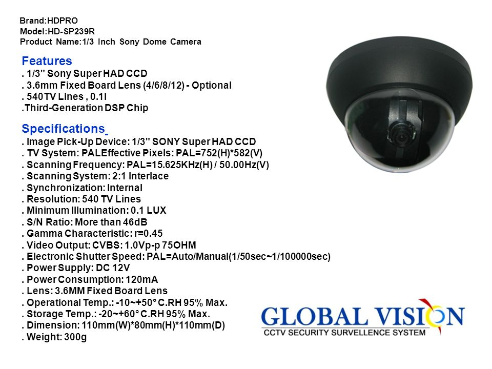 Brand:HDPRO Model:HD-DW255T Product Name:1/3 Inch Sony WDR OSD True D/N Dome Camera Features. 1/3 Inch Sony WDR OSD. True D/N Weather-Proof Vari-focal