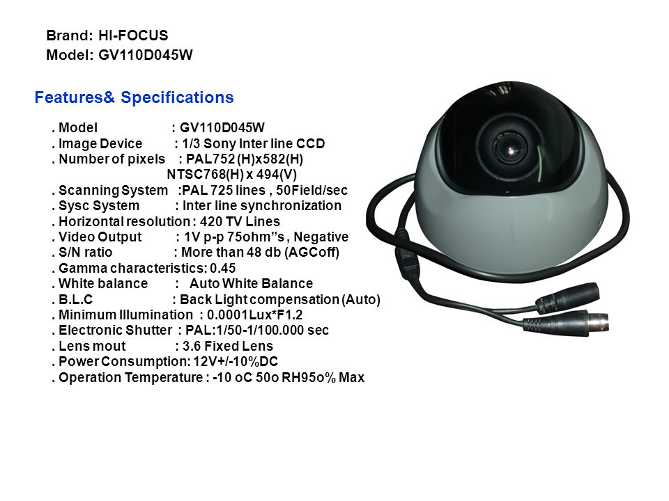 . Model : GV110D045B. Image Device : 1/3 Sony Inter line CCD. Number of pixels : PAL752 (H)x582(H) NTSC768(H) x 494(V). Scanning System :PAL 725 lines