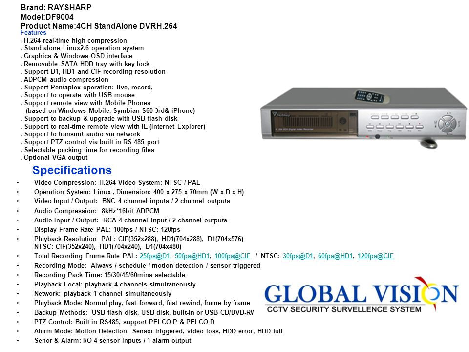 Brand: RAYSHARP Model:DF9008 Product Name:8CH StandAlone DVR H.264 Features. Stand-alone Linux2.6 operation system. Graphics & Windows OSD interface.