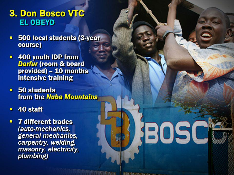 3. Don Bosco VTC EL OBEYD 500 local students (3-year course) 400 youth IDP from Darfur (room & board provided) – 10 months intensive training 50 stude