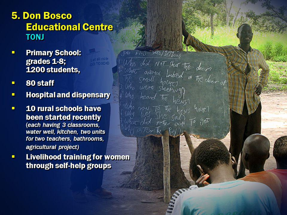 5. Don Bosco Educational Centre TONJ Primary School: grades 1-8; 1200 students, 80 staff Hospital and dispensary 10 rural schools have been started re