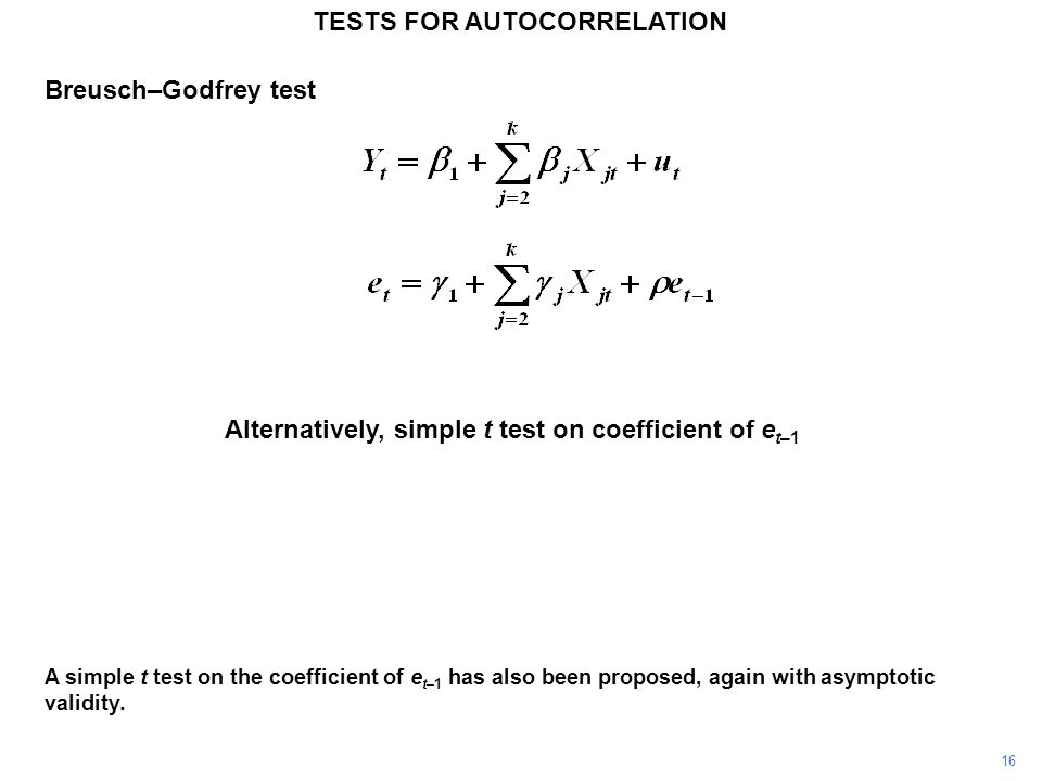 16 TESTS FOR AUTOCORRELATION A simple t test on the coefficient of e t–1 has also been proposed, again with asymptotic validity.