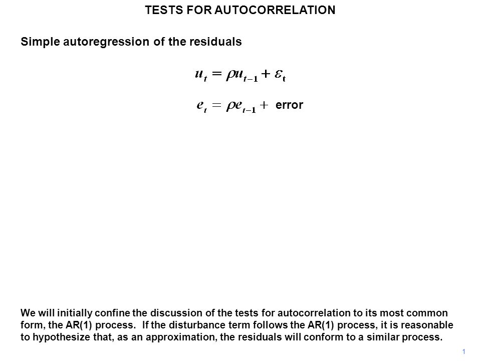 Simple autoregression of the residuals 1 TESTS FOR AUTOCORRELATION We will initially confine the discussion of the tests for autocorrelation to its most common form, the AR(1) process.