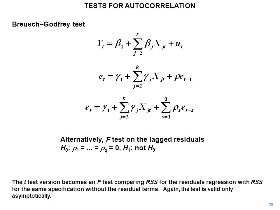 20 TESTS FOR AUTOCORRELATION The t test version becomes an F test comparing RSS for the residuals regression with RSS for the same specification without the residual terms.