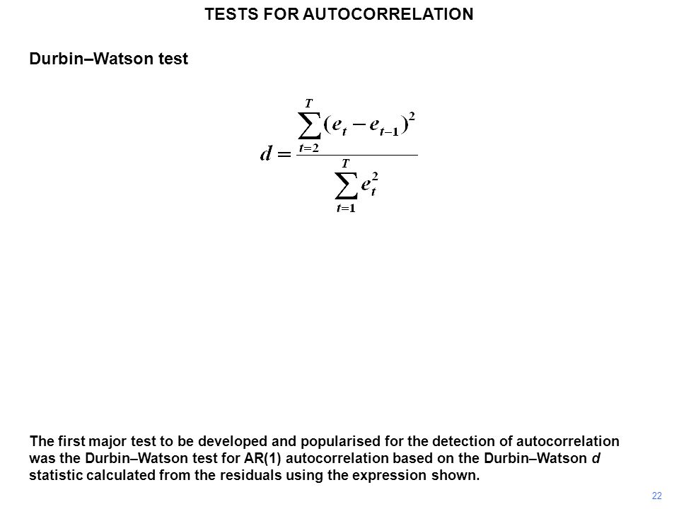 22 TESTS FOR AUTOCORRELATION The first major test to be developed and popularised for the detection of autocorrelation was the Durbin–Watson test for