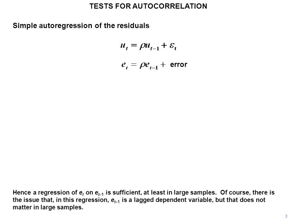 Simple autoregression of the residuals 3 TESTS FOR AUTOCORRELATION Hence a regression of e t on e t–1 is sufficient, at least in large samples. Of cou