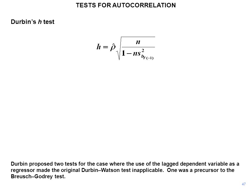 47 Durbin proposed two tests for the case where the use of the lagged dependent variable as a regressor made the original Durbin–Watson test inapplicable.