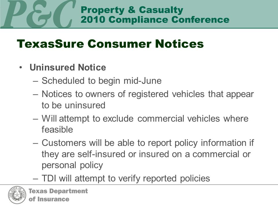 TexasSure Consumer Notices Uninsured Notice –Scheduled to begin mid-June –Notices to owners of registered vehicles that appear to be uninsured –Will attempt to exclude commercial vehicles where feasible –Customers will be able to report policy information if they are self-insured or insured on a commercial or personal policy –TDI will attempt to verify reported policies
