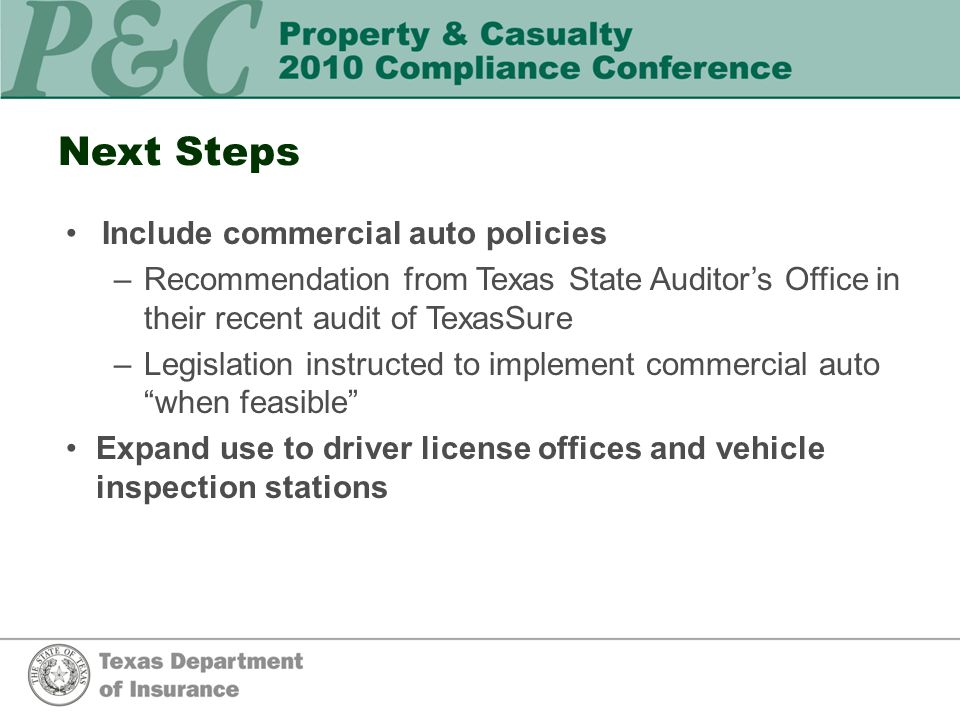 Next Steps Include commercial auto policies –Recommendation from Texas State Auditors Office in their recent audit of TexasSure –Legislation instructed to implement commercial auto when feasible Expand use to driver license offices and vehicle inspection stations