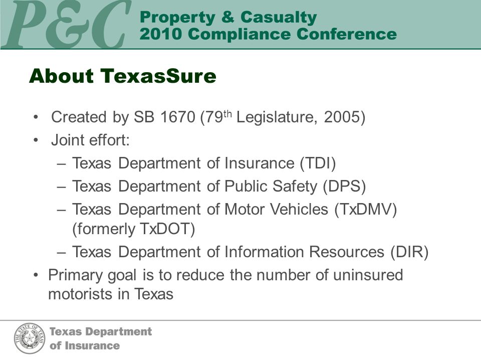 About TexasSure Created by SB 1670 (79 th Legislature, 2005) Joint effort: –Texas Department of Insurance (TDI) –Texas Department of Public Safety (DPS) –Texas Department of Motor Vehicles (TxDMV) (formerly TxDOT) –Texas Department of Information Resources (DIR) Primary goal is to reduce the number of uninsured motorists in Texas