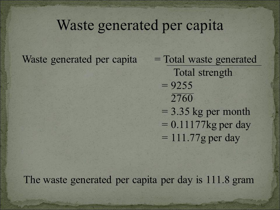 Waste generated per capita Waste generated per capita = Total waste generated Total strength = 9255 2760 = 3.35 kg per month = 0.11177kg per day = 111.77g per day The waste generated per capita per day is 111.8 gram