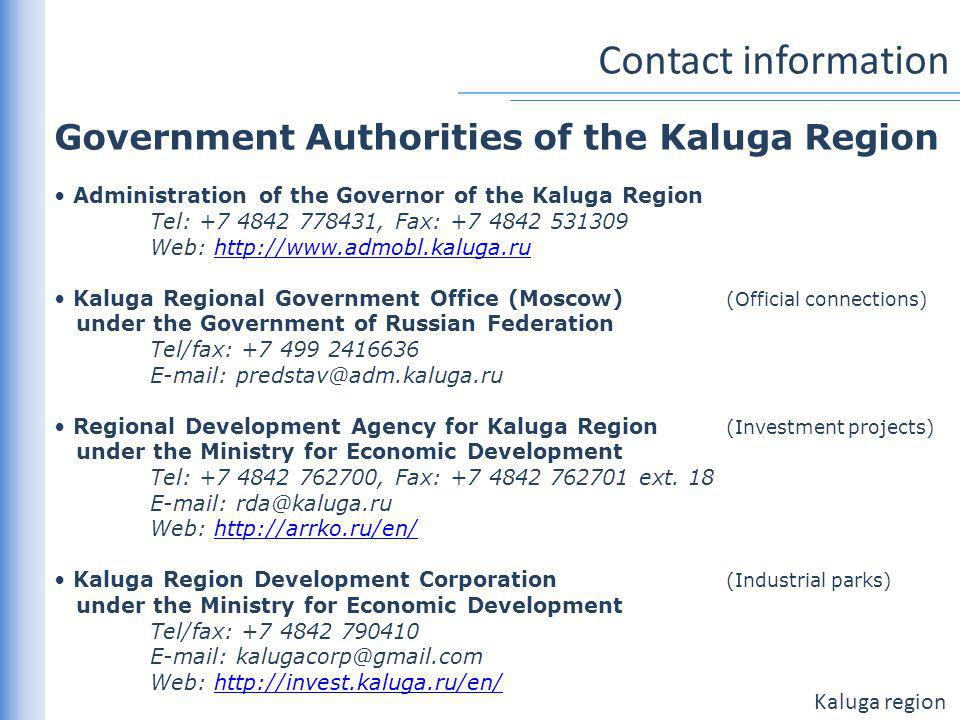 Kaluga region Contact information Government Authorities of the Kaluga Region Administration of the Governor of the Kaluga Region Tel: +7 4842 778431, Fax: +7 4842 531309 Web: http://www.admobl.kaluga.ruhttp://www.admobl.kaluga.ru Kaluga Regional Government Office (Moscow) (Official connections) under the Government of Russian Federation Tel/fax: +7 499 2416636 E-mail: predstav@adm.kaluga.ru Regional Development Agency for Kaluga Region (Investment projects) under the Ministry for Economic Development Tel: +7 4842 762700, Fax: +7 4842 762701 ext.