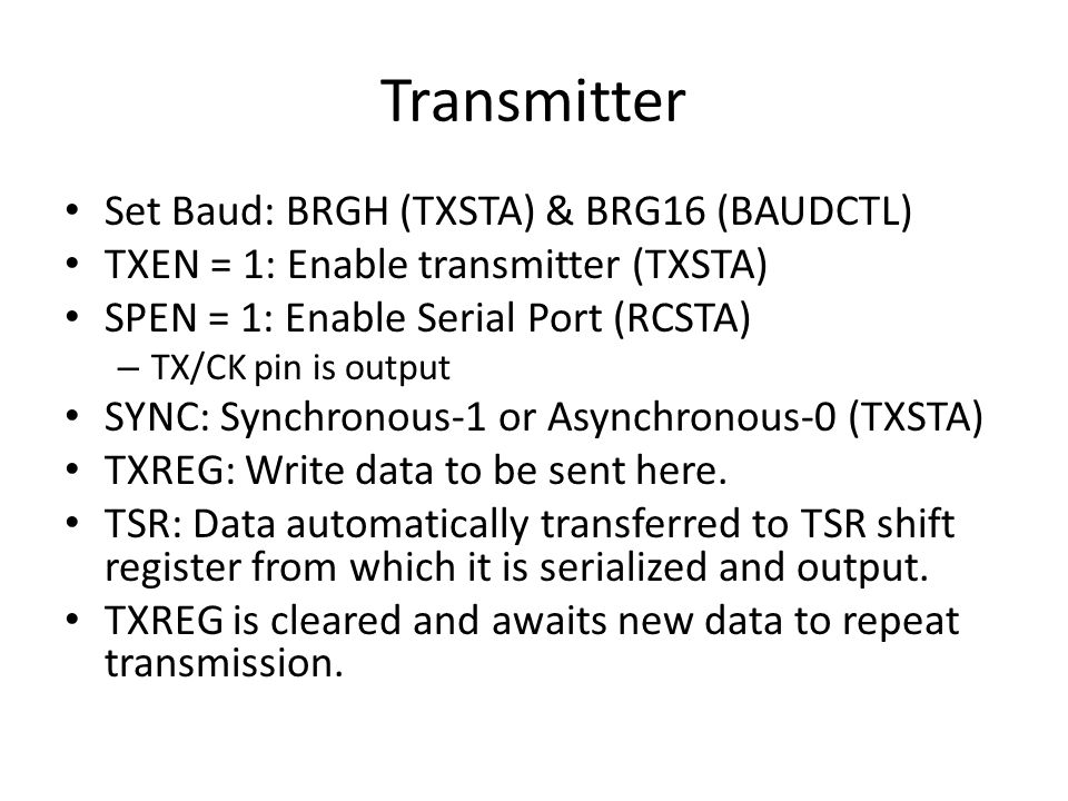 Transmitter Set Baud: BRGH (TXSTA) & BRG16 (BAUDCTL) TXEN = 1: Enable transmitter (TXSTA) SPEN = 1: Enable Serial Port (RCSTA) – TX/CK pin is output S