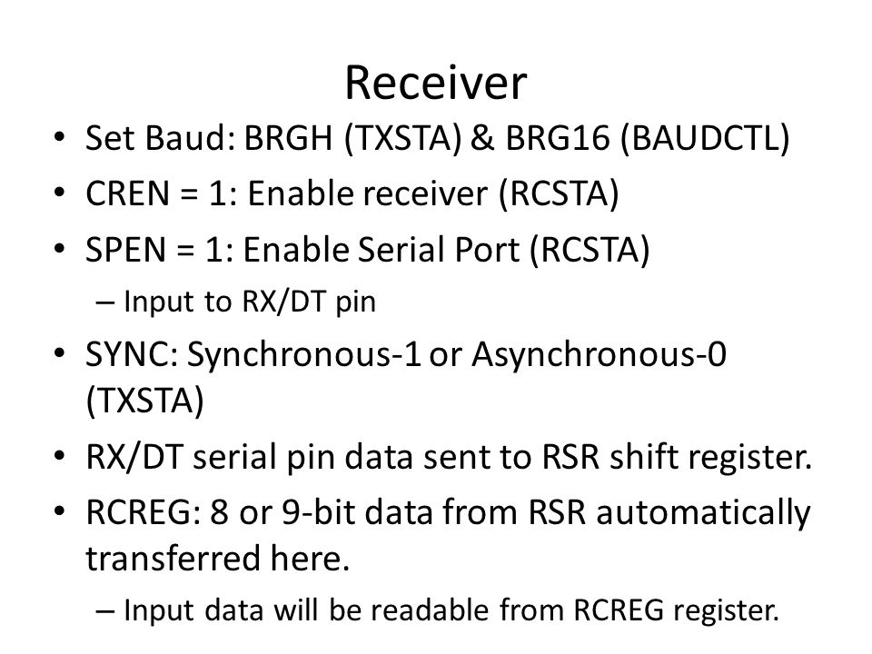Receiver Set Baud: BRGH (TXSTA) & BRG16 (BAUDCTL) CREN = 1: Enable receiver (RCSTA) SPEN = 1: Enable Serial Port (RCSTA) – Input to RX/DT pin SYNC: Sy