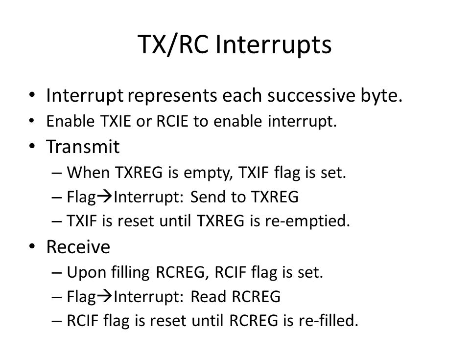 TX/RC Interrupts Interrupt represents each successive byte. Enable TXIE or RCIE to enable interrupt. Transmit – When TXREG is empty, TXIF flag is set.