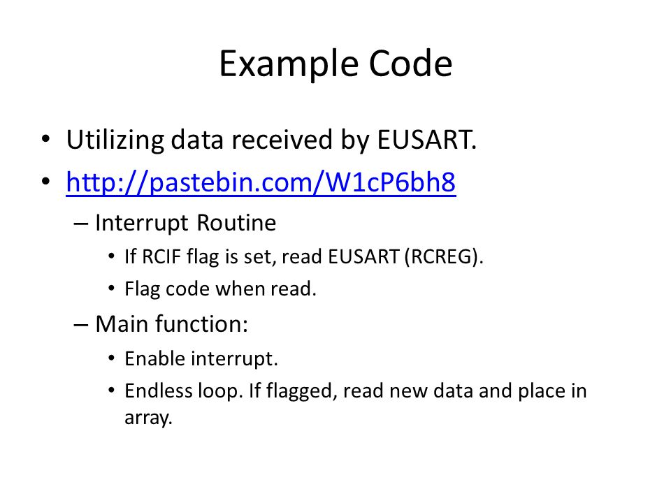 Example Code Utilizing data received by EUSART. http://pastebin.com/W1cP6bh8 – Interrupt Routine If RCIF flag is set, read EUSART (RCREG). Flag code w