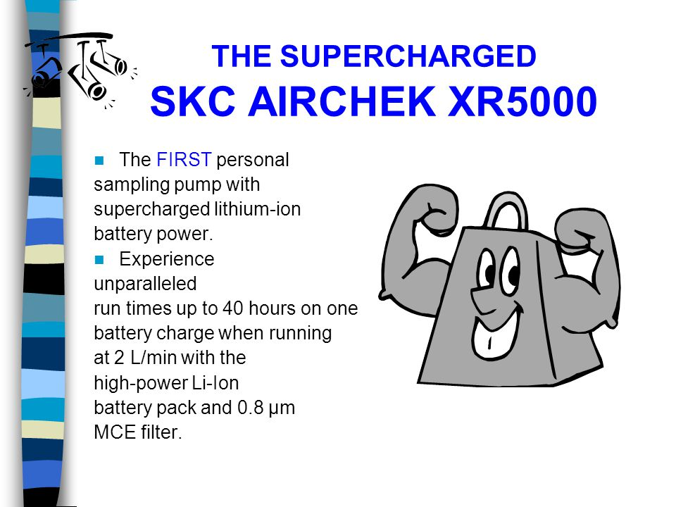 THE SUPERCHARGED SKC AIRCHEK XR5000 The FIRST personal sampling pump with supercharged lithium-ion battery power. Experience unparalleled run times up