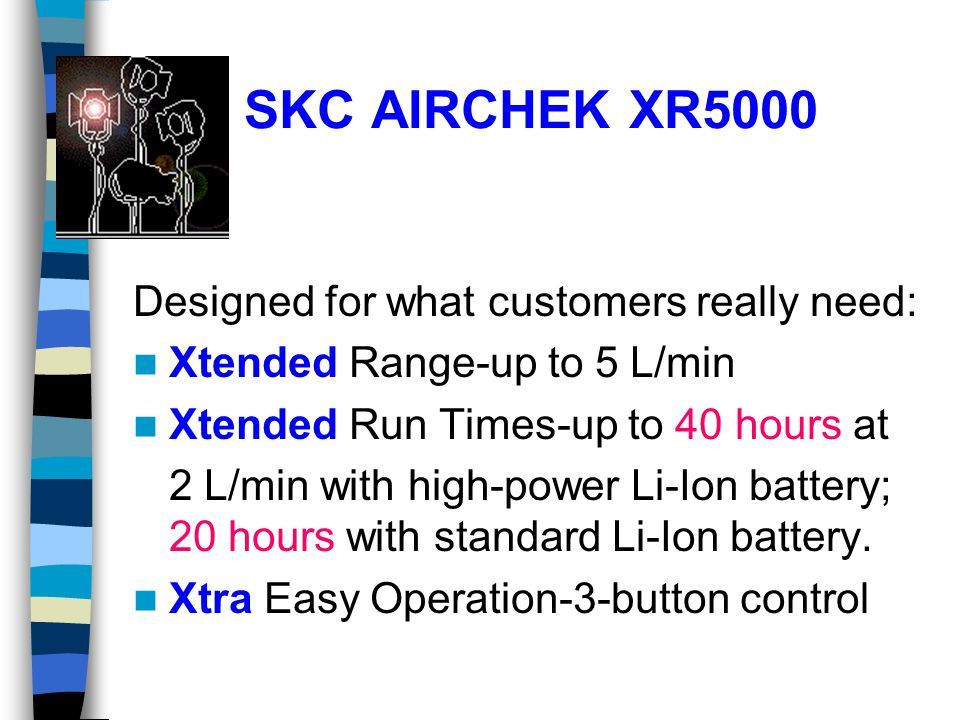 SKC AIRCHEK XR5000 Designed for what customers really need: Xtended Range-up to 5 L/min Xtended Run Times-up to 40 hours at 2 L/min with high-power Li