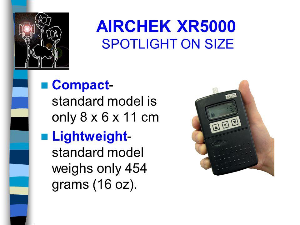 AIRCHEK XR5000 SPOTLIGHT ON SIZE Compact- standard model is only 8 x 6 x 11 cm Lightweight- standard model weighs only 454 grams (16 oz).