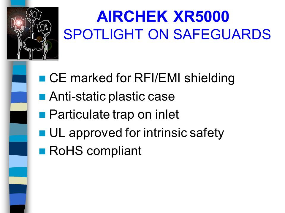 AIRCHEK XR5000 SPOTLIGHT ON SAFEGUARDS CE marked for RFI/EMI shielding Anti-static plastic case Particulate trap on inlet UL approved for intrinsic sa