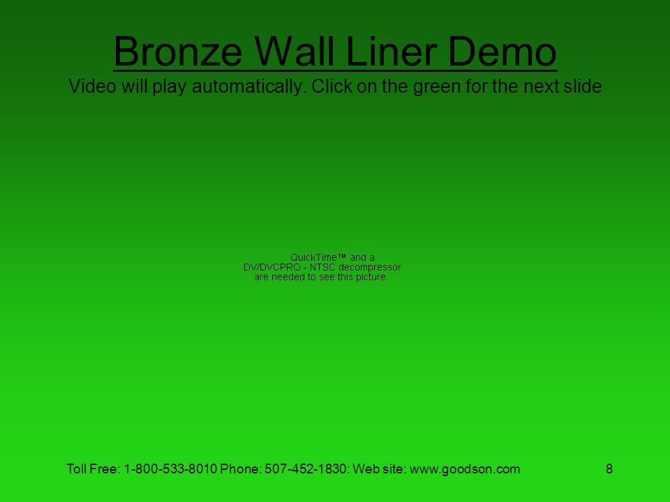 Toll Free: 1-800-533-8010 Phone: 507-452-1830: Web site: www.goodson.com8 Bronze Wall Liner Demo Video will play automatically. Click on the green for