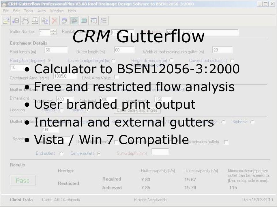 CRM Gutterflow Calculator to BSEN12056-3:2000 Free and restricted flow analysis User branded print output Internal and external gutters Vista / Win 7