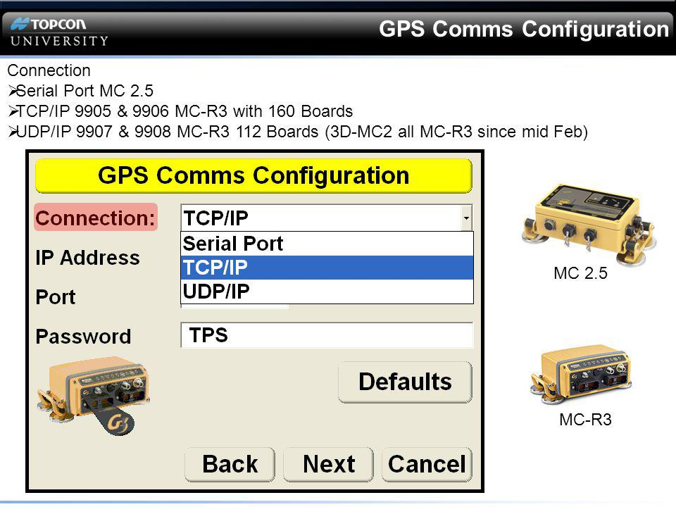 GPS Comms Configuration Connection Serial Port MC 2.5 TCP/IP 9905 & 9906 MC-R3 with 160 Boards UDP/IP 9907 & 9908 MC-R3 112 Boards (3D-MC2 all MC-R3 s