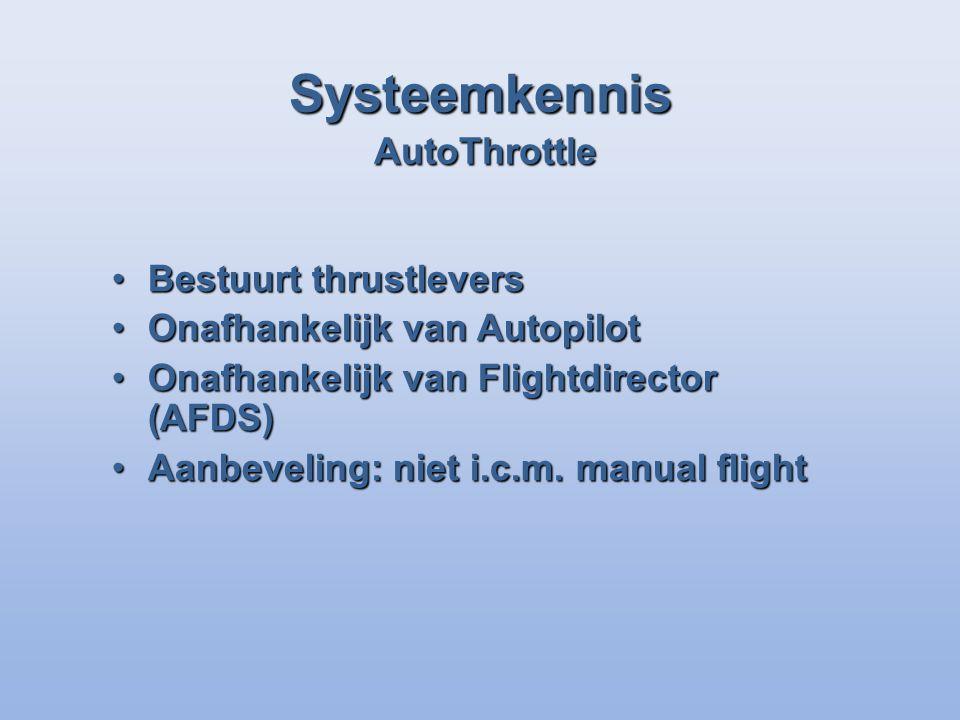 Systeemkennis AutoThrottle Bestuurt thrustleversBestuurt thrustlevers Onafhankelijk van AutopilotOnafhankelijk van Autopilot Onafhankelijk van Flightdirector (AFDS)Onafhankelijk van Flightdirector (AFDS) Aanbeveling: niet i.c.m.