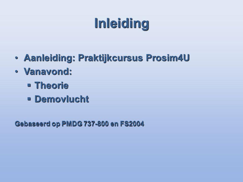 Inleiding Aanleiding: Praktijkcursus Prosim4UAanleiding: Praktijkcursus Prosim4U Vanavond:Vanavond: Theorie Theorie Demovlucht Demovlucht Gebaseerd op PMDG 737-800 en FS2004