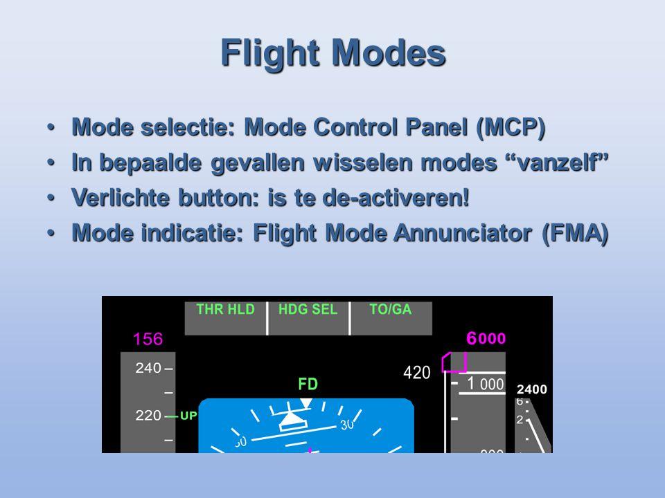 Flight Modes Mode selectie: Mode Control Panel (MCP)Mode selectie: Mode Control Panel (MCP) In bepaalde gevallen wisselen modes vanzelfIn bepaalde gevallen wisselen modes vanzelf Verlichte button: is te de-activeren!Verlichte button: is te de-activeren.