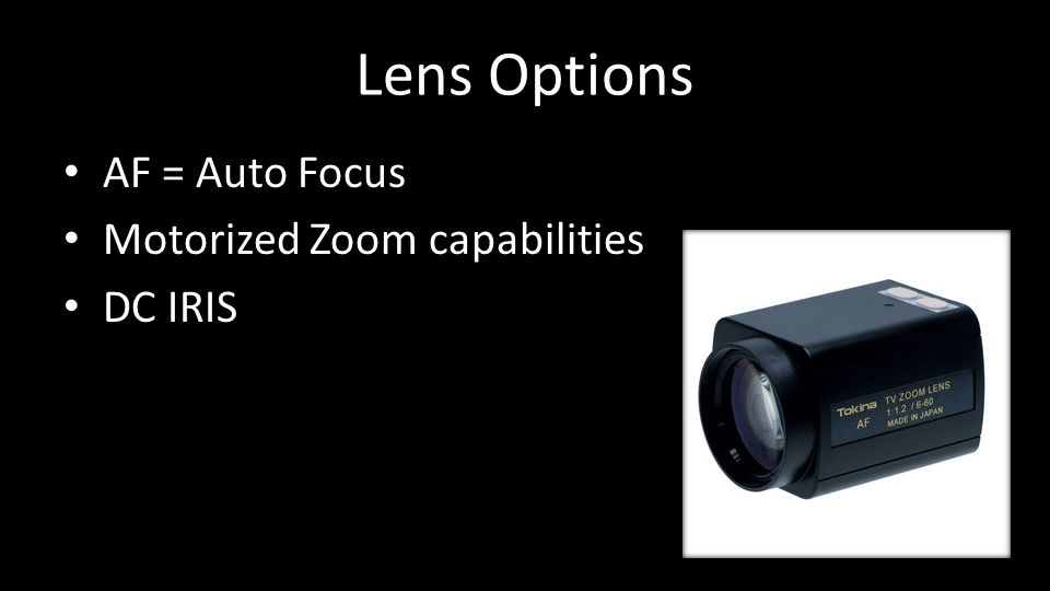 Lens Options AF = Auto Focus Motorized Zoom capabilities DC IRIS
