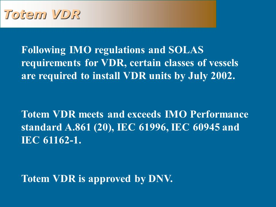 Totem VDR Following IMO regulations and SOLAS requirements for VDR, certain classes of vessels are required to install VDR units by July 2002.