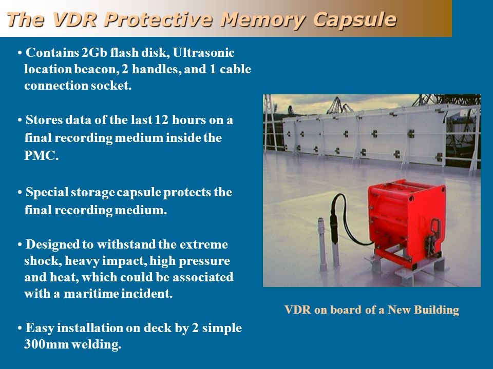 VDR on board of a New Building The VDR Protective Memory Capsule Contains 2Gb flash disk, Ultrasonic location beacon, 2 handles, and 1 cable connection socket.