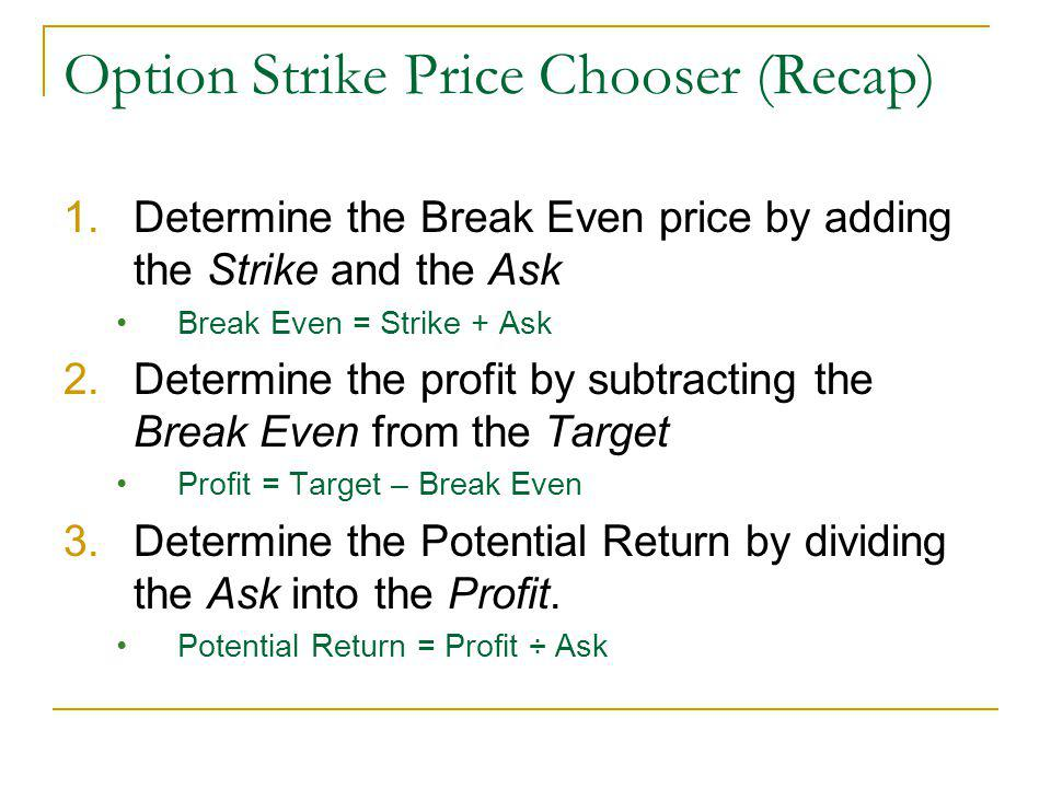 Option Strike Price Chooser (Recap) 1.Determine the Break Even price by adding the Strike and the Ask Break Even = Strike + Ask 2.Determine the profit by subtracting the Break Even from the Target Profit = Target – Break Even 3.Determine the Potential Return by dividing the Ask into the Profit.