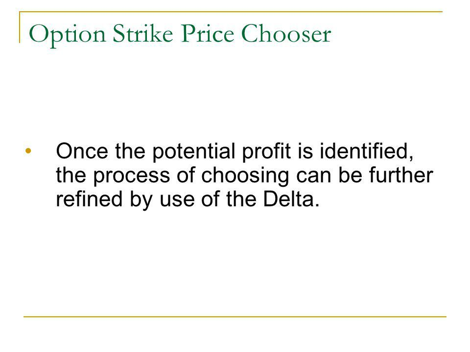 Option Strike Price Chooser Once the potential profit is identified, the process of choosing can be further refined by use of the Delta.