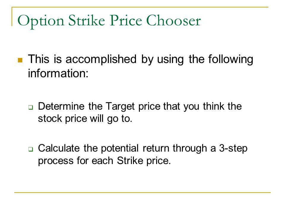 Option Strike Price Chooser This is accomplished by using the following information: Determine the Target price that you think the stock price will go to.