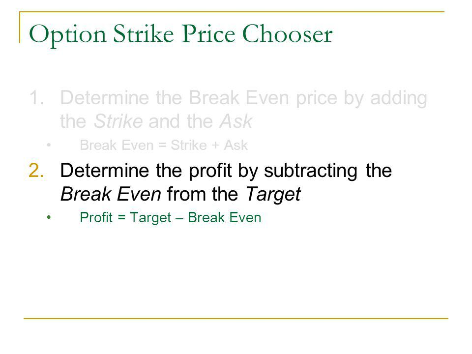 Option Strike Price Chooser 1.Determine the Break Even price by adding the Strike and the Ask Break Even = Strike + Ask 2.Determine the profit by subtracting the Break Even from the Target Profit = Target – Break Even