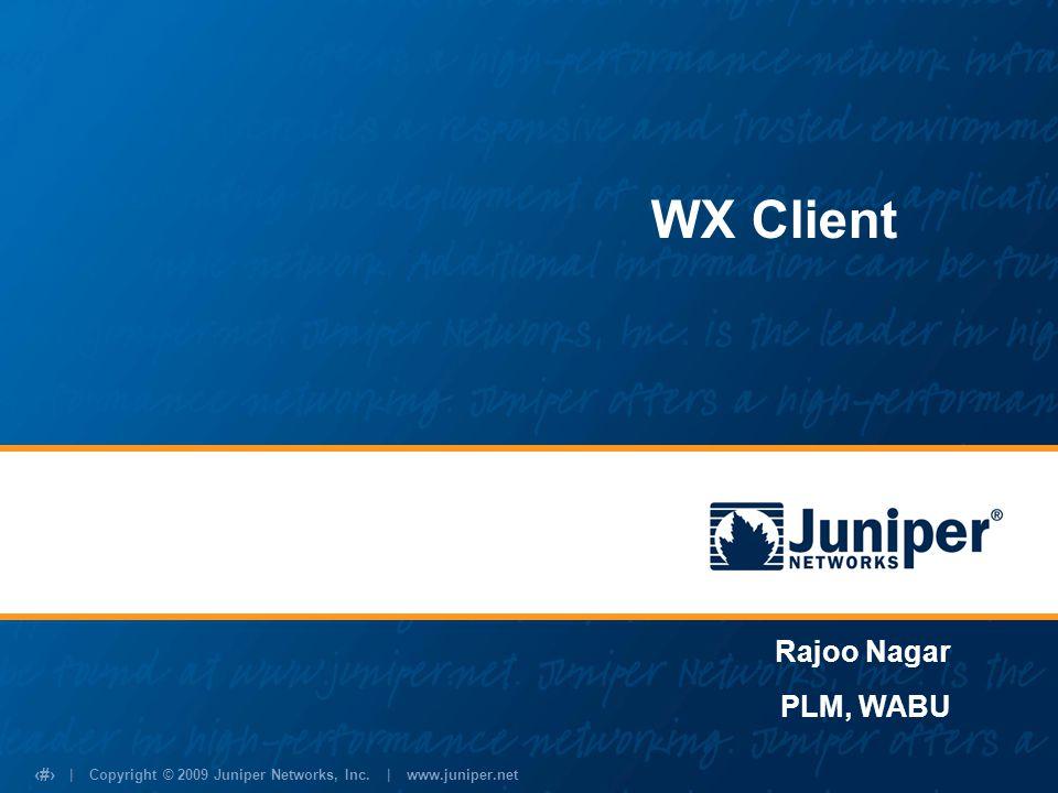 | Copyright © 2009 Juniper Networks, Inc. | www.juniper.net 1 WX Client Rajoo Nagar PLM, WABU